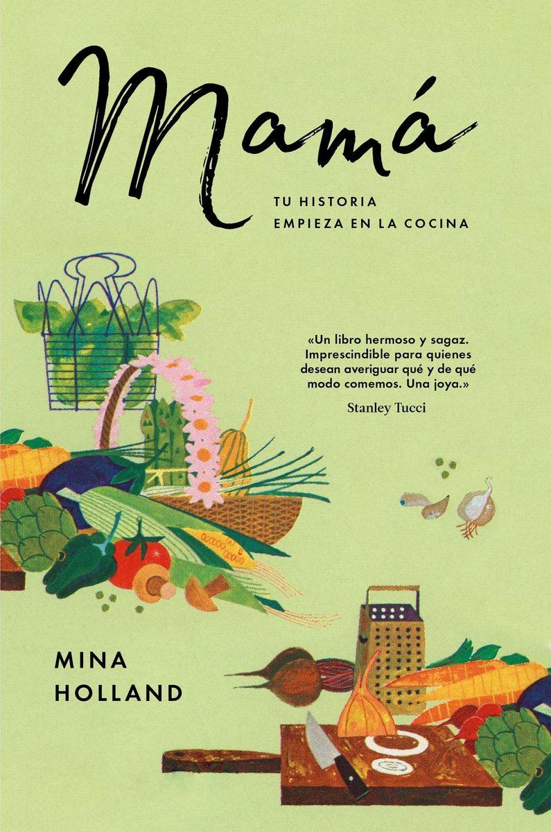 Mamá. Tu historia empieza en la cocina. Mina Holland. Ediciones ...